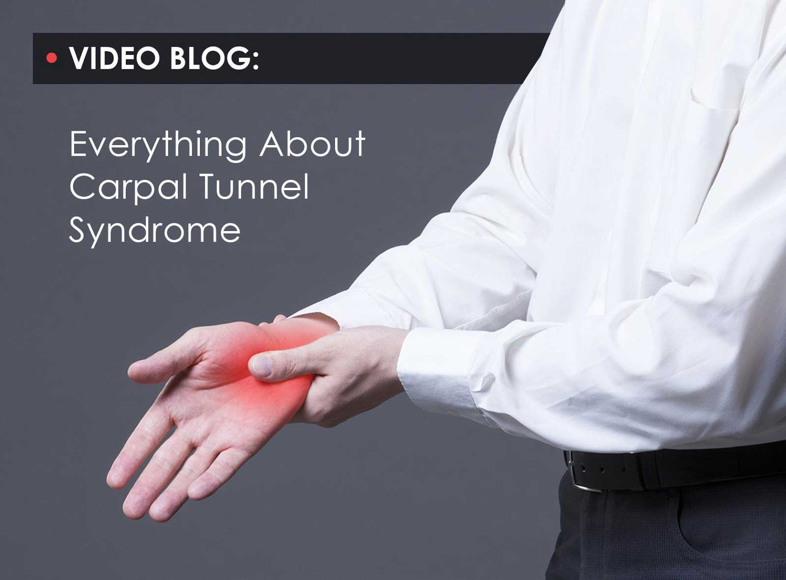 Video Blog: Everything About Carpal Tunnel Syndrome